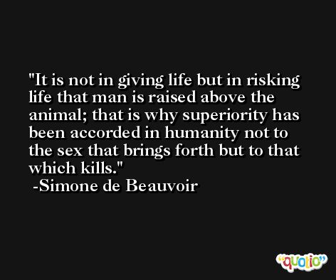 It is not in giving life but in risking life that man is raised above the animal; that is why superiority has been accorded in humanity not to the sex that brings forth but to that which kills. -Simone de Beauvoir
