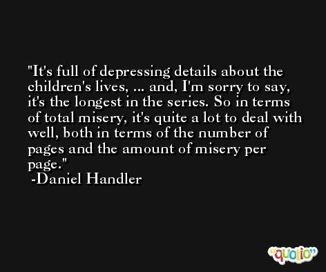 It's full of depressing details about the children's lives, ... and, I'm sorry to say, it's the longest in the series. So in terms of total misery, it's quite a lot to deal with well, both in terms of the number of pages and the amount of misery per page. -Daniel Handler