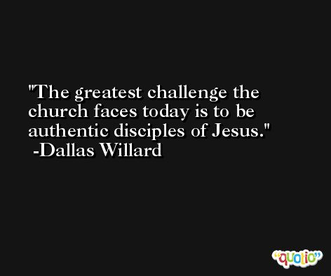 The greatest challenge the church faces today is to be authentic disciples of Jesus. -Dallas Willard