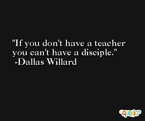 If you don't have a teacher you can't have a disciple. -Dallas Willard