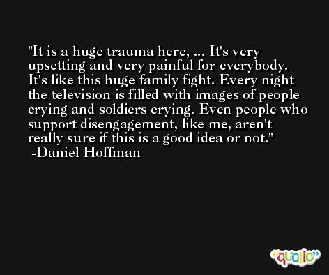 It is a huge trauma here, ... It's very upsetting and very painful for everybody. It's like this huge family fight. Every night the television is filled with images of people crying and soldiers crying. Even people who support disengagement, like me, aren't really sure if this is a good idea or not. -Daniel Hoffman