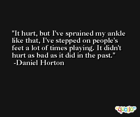 It hurt, but I've sprained my ankle like that, I've stepped on people's feet a lot of times playing. It didn't hurt as bad as it did in the past. -Daniel Horton