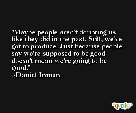 Maybe people aren't doubting us like they did in the past. Still, we've got to produce. Just because people say we're supposed to be good doesn't mean we're going to be good. -Daniel Inman