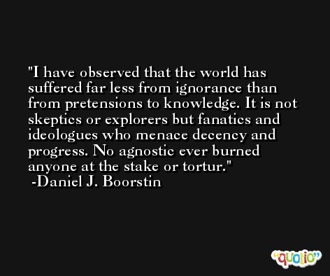I have observed that the world has suffered far less from ignorance than from pretensions to knowledge. It is not skeptics or explorers but fanatics and ideologues who menace decency and progress. No agnostic ever burned anyone at the stake or tortur. -Daniel J. Boorstin