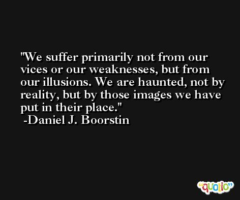 We suffer primarily not from our vices or our weaknesses, but from our illusions. We are haunted, not by reality, but by those images we have put in their place. -Daniel J. Boorstin