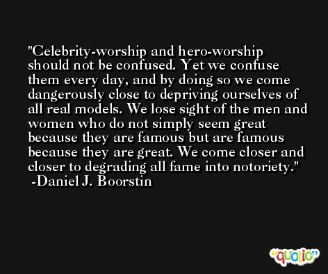 Celebrity-worship and hero-worship should not be confused. Yet we confuse them every day, and by doing so we come dangerously close to depriving ourselves of all real models. We lose sight of the men and women who do not simply seem great because they are famous but are famous because they are great. We come closer and closer to degrading all fame into notoriety. -Daniel J. Boorstin