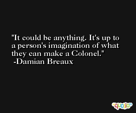 It could be anything. It's up to a person's imagination of what they can make a Colonel. -Damian Breaux