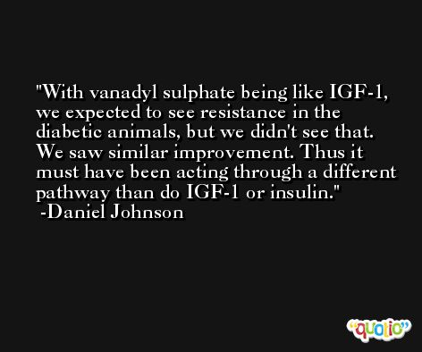 With vanadyl sulphate being like IGF-1, we expected to see resistance in the diabetic animals, but we didn't see that. We saw similar improvement. Thus it must have been acting through a different pathway than do IGF-1 or insulin. -Daniel Johnson