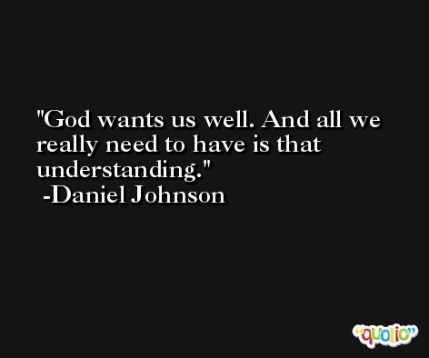 God wants us well. And all we really need to have is that understanding. -Daniel Johnson
