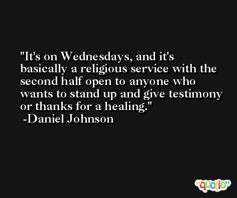 It's on Wednesdays, and it's basically a religious service with the second half open to anyone who wants to stand up and give testimony or thanks for a healing. -Daniel Johnson