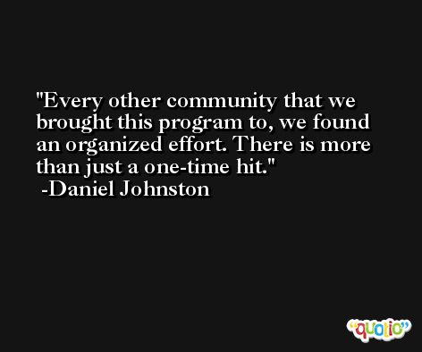 Every other community that we brought this program to, we found an organized effort. There is more than just a one-time hit. -Daniel Johnston