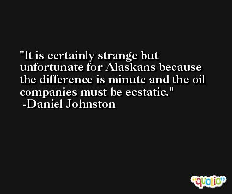 It is certainly strange but unfortunate for Alaskans because the difference is minute and the oil companies must be ecstatic. -Daniel Johnston