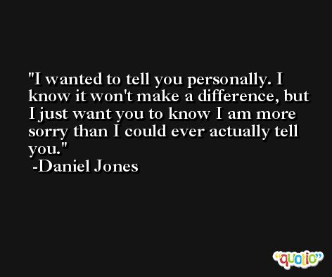 I wanted to tell you personally. I know it won't make a difference, but I just want you to know I am more sorry than I could ever actually tell you. -Daniel Jones