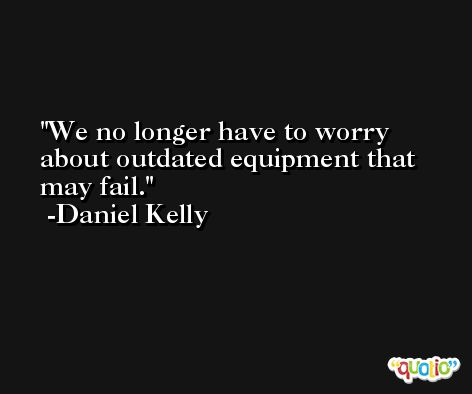 We no longer have to worry about outdated equipment that may fail. -Daniel Kelly