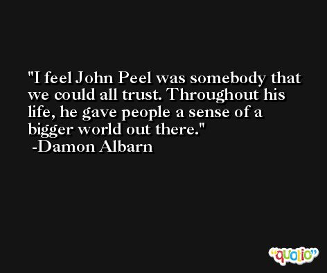 I feel John Peel was somebody that we could all trust. Throughout his life, he gave people a sense of a bigger world out there. -Damon Albarn
