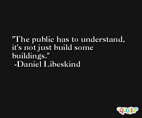 The public has to understand, it's not just build some buildings. -Daniel Libeskind