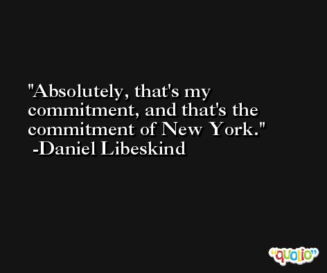 Absolutely, that's my commitment, and that's the commitment of New York. -Daniel Libeskind