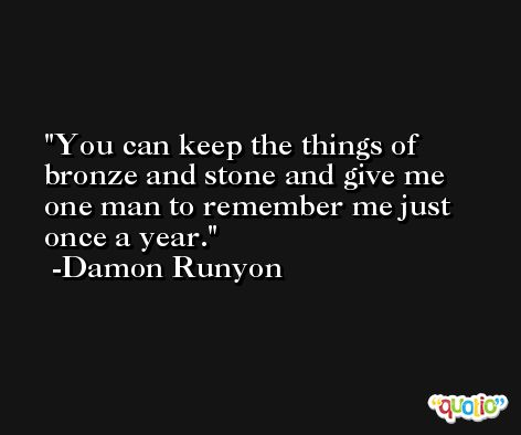 You can keep the things of bronze and stone and give me one man to remember me just once a year. -Damon Runyon