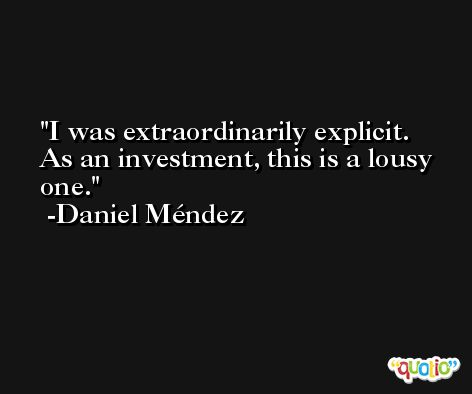 I was extraordinarily explicit. As an investment, this is a lousy one. -Daniel Méndez