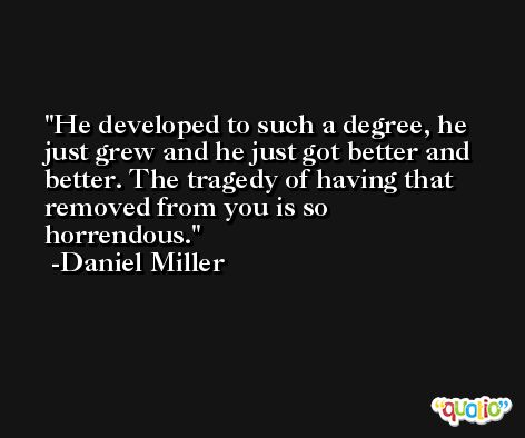 He developed to such a degree, he just grew and he just got better and better. The tragedy of having that removed from you is so horrendous. -Daniel Miller