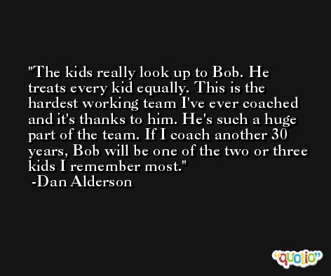 The kids really look up to Bob. He treats every kid equally. This is the hardest working team I've ever coached and it's thanks to him. He's such a huge part of the team. If I coach another 30 years, Bob will be one of the two or three kids I remember most. -Dan Alderson