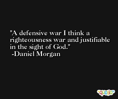 A defensive war I think a righteousness war and justifiable in the sight of God. -Daniel Morgan