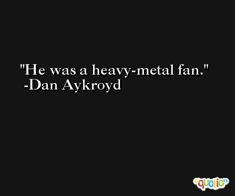 He was a heavy-metal fan. -Dan Aykroyd