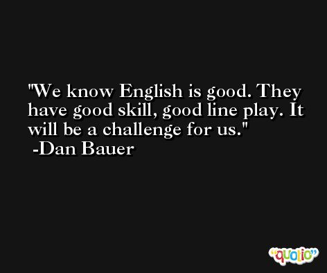 We know English is good. They have good skill, good line play. It will be a challenge for us. -Dan Bauer