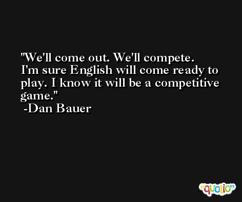 We'll come out. We'll compete. I'm sure English will come ready to play. I know it will be a competitive game. -Dan Bauer