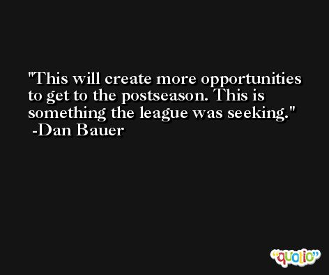 This will create more opportunities to get to the postseason. This is something the league was seeking. -Dan Bauer