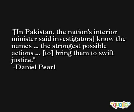 [In Pakistan, the nation's interior minister said investigators] know the names ... the strongest possible actions ... [to] bring them to swift justice. -Daniel Pearl