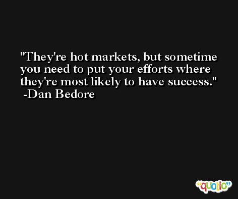 They're hot markets, but sometime you need to put your efforts where they're most likely to have success. -Dan Bedore