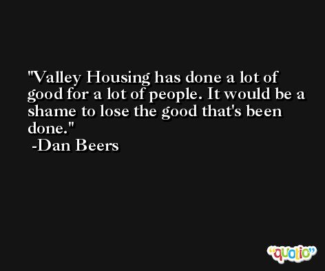 Valley Housing has done a lot of good for a lot of people. It would be a shame to lose the good that's been done. -Dan Beers