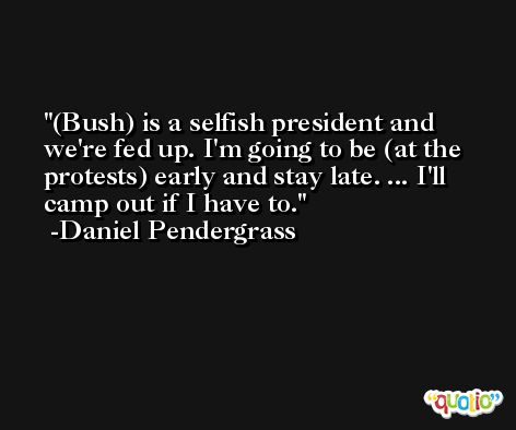 (Bush) is a selfish president and we're fed up. I'm going to be (at the protests) early and stay late. ... I'll camp out if I have to. -Daniel Pendergrass