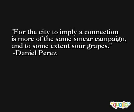 For the city to imply a connection is more of the same smear campaign, and to some extent sour grapes. -Daniel Perez