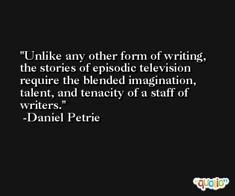 Unlike any other form of writing, the stories of episodic television require the blended imagination, talent, and tenacity of a staff of writers. -Daniel Petrie
