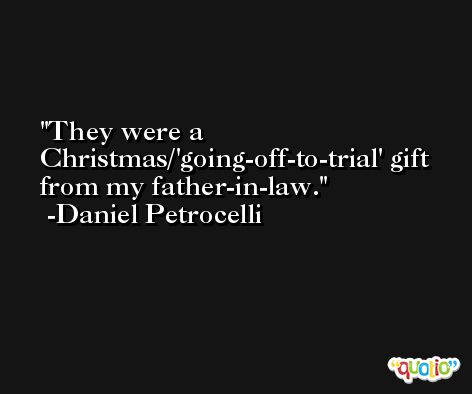They were a Christmas/'going-off-to-trial' gift from my father-in-law. -Daniel Petrocelli