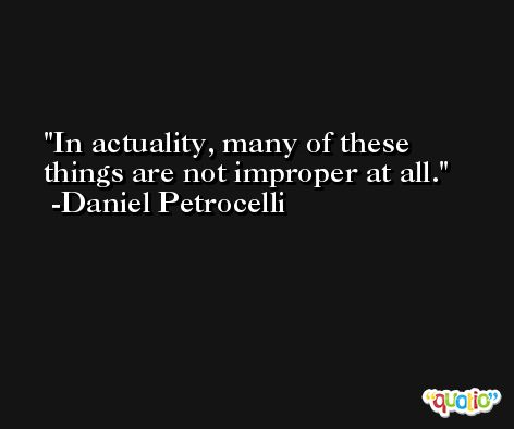 In actuality, many of these things are not improper at all. -Daniel Petrocelli