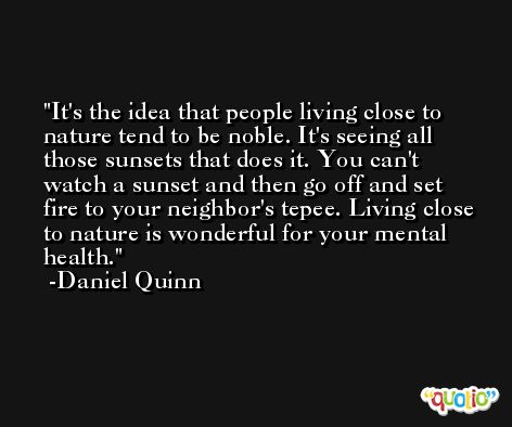It's the idea that people living close to nature tend to be noble. It's seeing all those sunsets that does it. You can't watch a sunset and then go off and set fire to your neighbor's tepee. Living close to nature is wonderful for your mental health. -Daniel Quinn