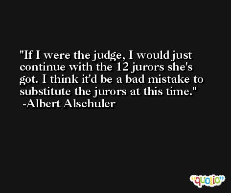 If I were the judge, I would just continue with the 12 jurors she's got. I think it'd be a bad mistake to substitute the jurors at this time. -Albert Alschuler