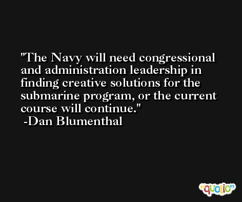 The Navy will need congressional and administration leadership in finding creative solutions for the submarine program, or the current course will continue. -Dan Blumenthal