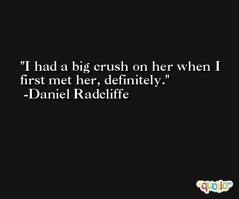 I had a big crush on her when I first met her, definitely. -Daniel Radcliffe