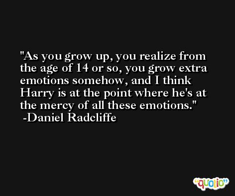 As you grow up, you realize from the age of 14 or so, you grow extra emotions somehow, and I think Harry is at the point where he's at the mercy of all these emotions. -Daniel Radcliffe