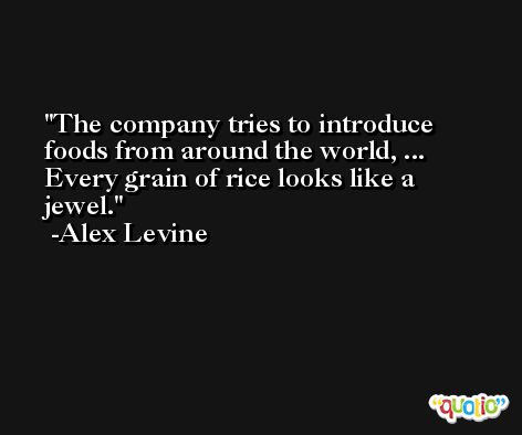 The company tries to introduce foods from around the world, ... Every grain of rice looks like a jewel. -Alex Levine