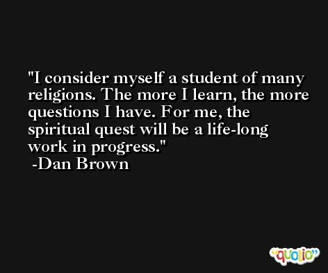 I consider myself a student of many religions. The more I learn, the more questions I have. For me, the spiritual quest will be a life-long work in progress. -Dan Brown