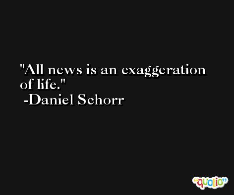 All news is an exaggeration of life. -Daniel Schorr