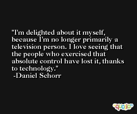 I'm delighted about it myself, because I'm no longer primarily a television person. I love seeing that the people who exercised that absolute control have lost it, thanks to technology. -Daniel Schorr