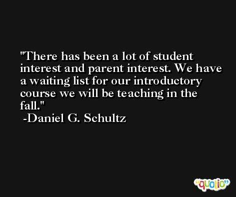 There has been a lot of student interest and parent interest. We have a waiting list for our introductory course we will be teaching in the fall. -Daniel G. Schultz