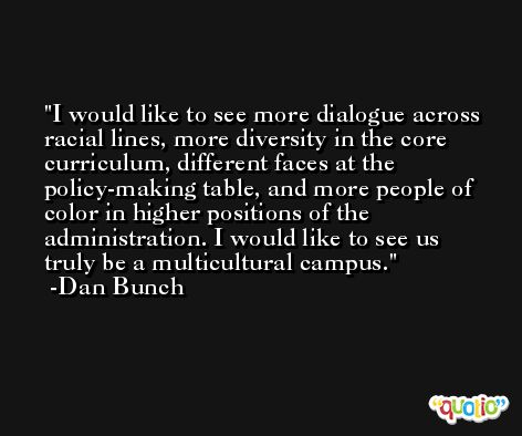 I would like to see more dialogue across racial lines, more diversity in the core curriculum, different faces at the policy-making table, and more people of color in higher positions of the administration. I would like to see us truly be a multicultural campus. -Dan Bunch