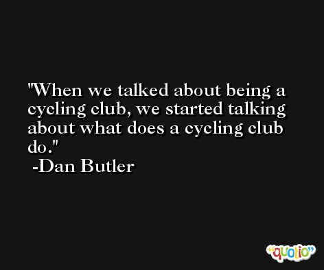 When we talked about being a cycling club, we started talking about what does a cycling club do. -Dan Butler